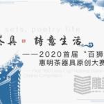 2020首屆「百獅杯」「藝術茶具﹒詩意生活」全國惠明茶禪器具原創大賽