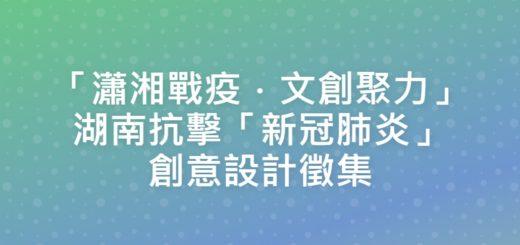 「瀟湘戰疫.文創聚力」湖南抗擊「新冠肺炎」創意設計徵集
