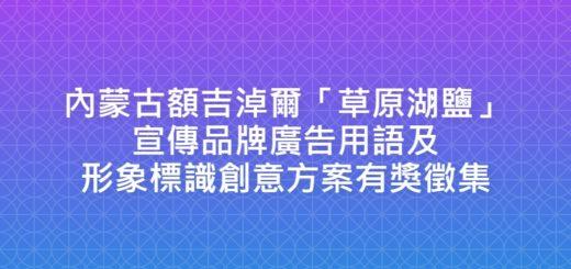 內蒙古額吉淖爾「草原湖鹽」宣傳品牌廣告用語及形象標識創意方案有獎徵集