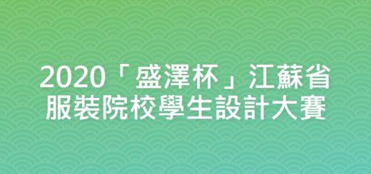 2020「盛澤杯」江蘇省服裝院校學生設計大賽