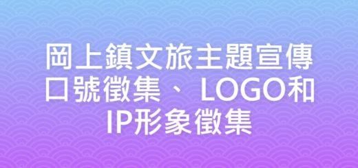 岡上鎮文旅主題宣傳口號徵集、 LOGO和IP形象徵集