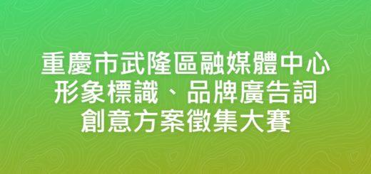 重慶市武隆區融媒體中心形象標識、品牌廣告詞創意方案徵集大賽