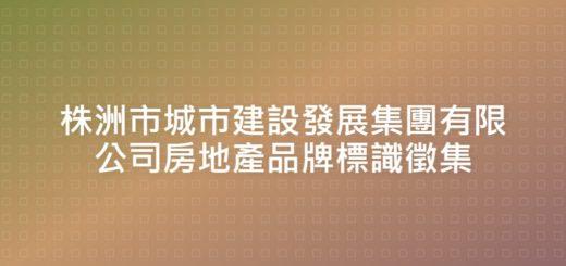 株洲市城市建設發展集團有限公司房地產品牌標識徵集