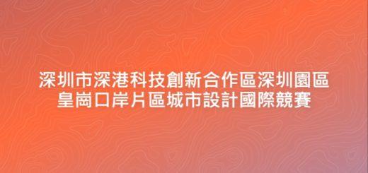 深圳市深港科技創新合作區深圳園區皇崗口岸片區城市設計國際競賽