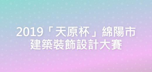2019「天原杯」綿陽市建築裝飾設計大賽