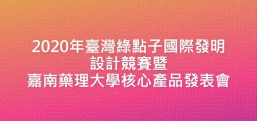 2020年臺灣綠點子國際發明設計競賽暨嘉南藥理大學核心產品發表會