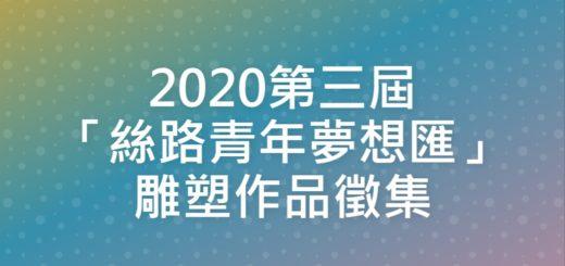 2020第三屆「絲路青年夢想匯」雕塑作品徵集