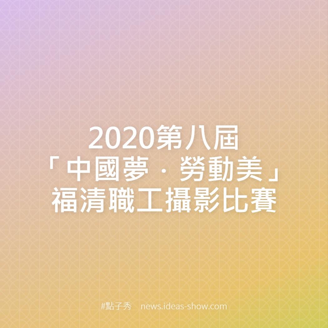 2020第八屆「中國夢.勞動美」福清職工攝影比賽