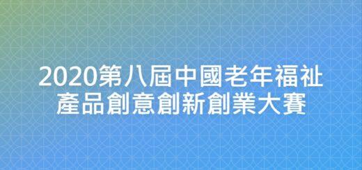2020第八屆中國老年福祉產品創意創新創業大賽