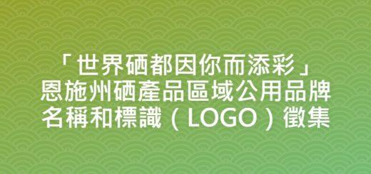 「世界硒都因你而添彩」恩施州硒產品區域公用品牌名稱和標識(LOGO)徵集