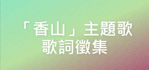 「香山」主題歌歌詞徵集