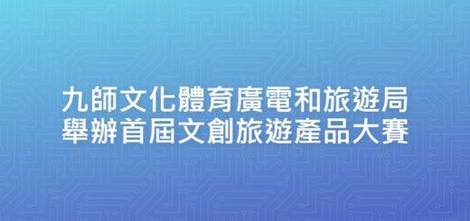 九師文化體育廣電和旅遊局舉辦首屆文創旅遊產品大賽