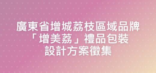 廣東省增城荔枝區域品牌「增美荔」禮品包裝設計方案徵集