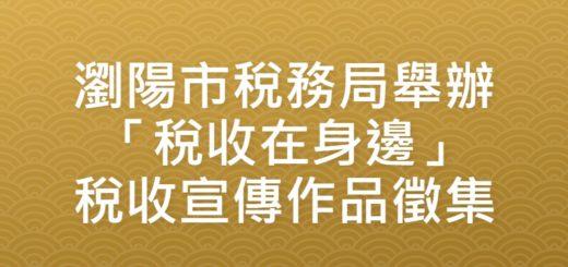 瀏陽市稅務局舉辦「稅收在身邊」稅收宣傳作品徵集
