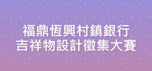 福鼎恆興村鎮銀行吉祥物設計徵集大賽