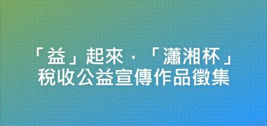 「益」起來,「瀟湘杯」稅收公益宣傳作品徵集