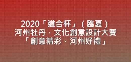 2020「道合杯」(臨夏)河州牡丹.文化創意設計大賽「創意精彩.河州好禮」