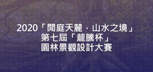 2020「閒庭天麓,山水之境」第七屆「蘢騰杯」園林景觀設計大賽