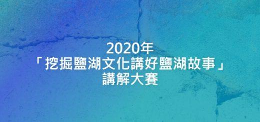 2020年「挖掘鹽湖文化講好鹽湖故事」講解大賽