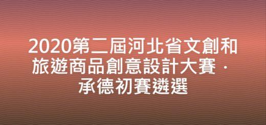 2020第二屆河北省文創和旅遊商品創意設計大賽.承德初賽遴選
