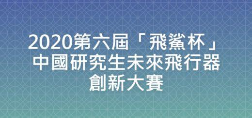 2020第六屆「飛鯊杯」中國研究生未來飛行器創新大賽