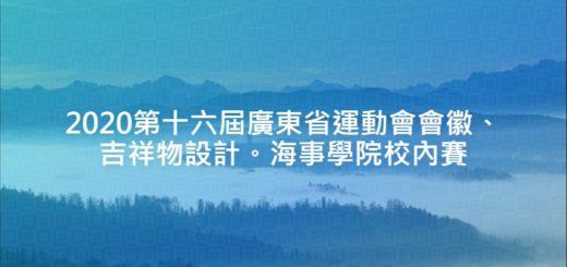 2020第十六屆廣東省運動會會徽、吉祥物設計。海事學院校內賽