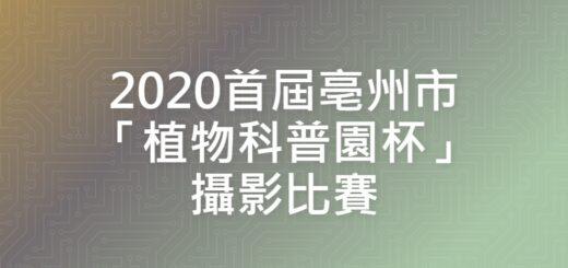 2020首屆亳州市「植物科普園杯」攝影比賽