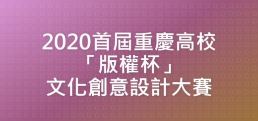 2020首屆重慶高校「版權杯」文化創意設計大賽