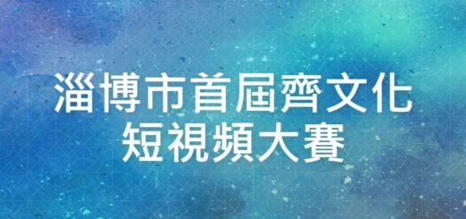 淄博市首屆齊文化短視頻大賽