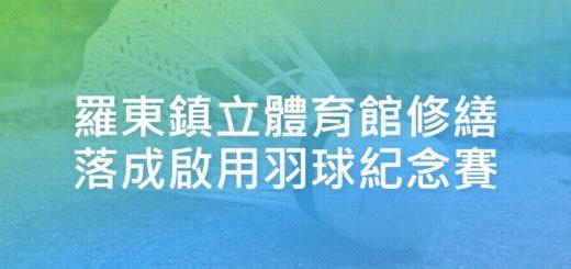 羅東鎮立體育館修繕落成啟用羽球紀念賽