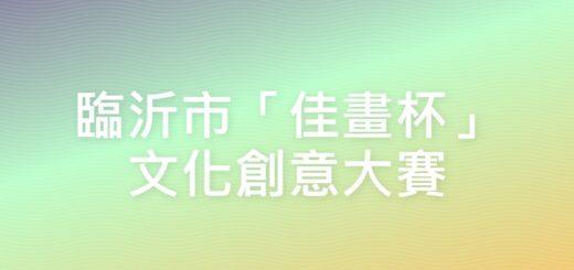 臨沂市「佳畫杯」文化創意大賽