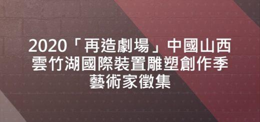 2020「再造劇場」中國山西雲竹湖國際裝置雕塑創作季藝術家徵集