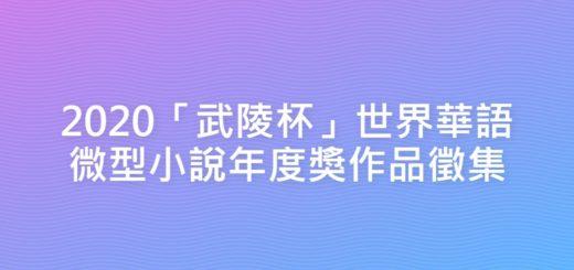 2020「武陵杯」世界華語微型小說年度獎作品徵集