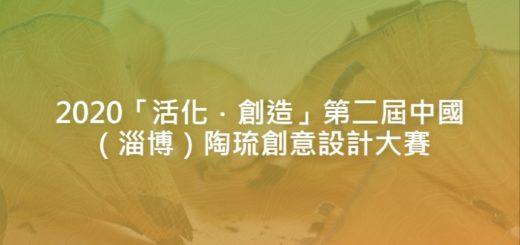 2020「活化.創造」第二屆中國(淄博)陶琉創意設計大賽