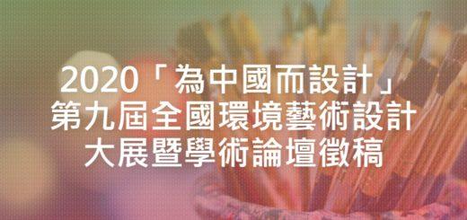 2020「為中國而設計」第九屆全國環境藝術設計大展暨學術論壇徵稿