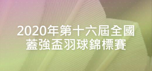 2020年第十六屆全國蓋強盃羽球錦標賽