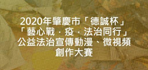 2020年肇慶市「德誠杯」「藝心戰.疫.法治同行」公益法治宣傳動漫、微視頻創作大賽