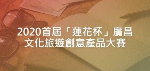 2020首屆「蓮花杯」廣昌文化旅遊創意產品大賽