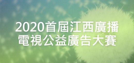 2020首屆江西廣播電視公益廣告大賽