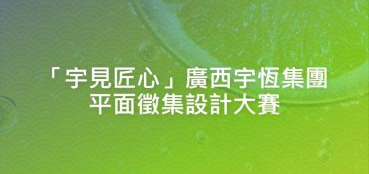 「宇見匠心」廣西宇恆集團平面徵集設計大賽