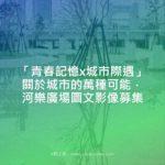 「青春記憶x城市際遇」關於城市的萬種可能.河樂廣場圖文影像募集