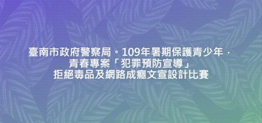 臺南市政府警察局。109年暑期保護青少年.青春專案「犯罪預防宣導」拒絕毒品及網路成癮文宣設計比賽