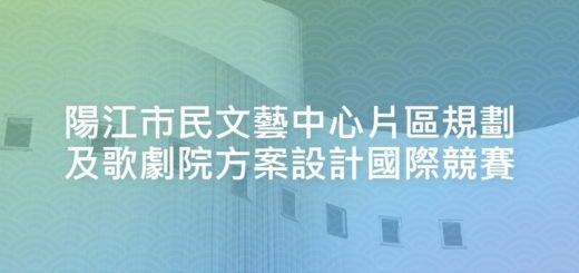陽江市民文藝中心片區規劃及歌劇院方案設計國際競賽