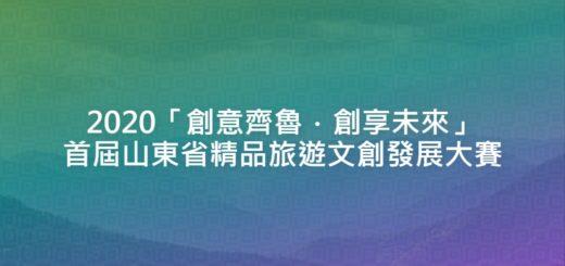 2020「創意齊魯.創享未來」首屆山東省精品旅遊文創發展大賽