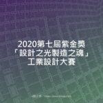 2020第七屆紫金獎文化創意設計大賽「設計之光製造之魂」工業設計大賽