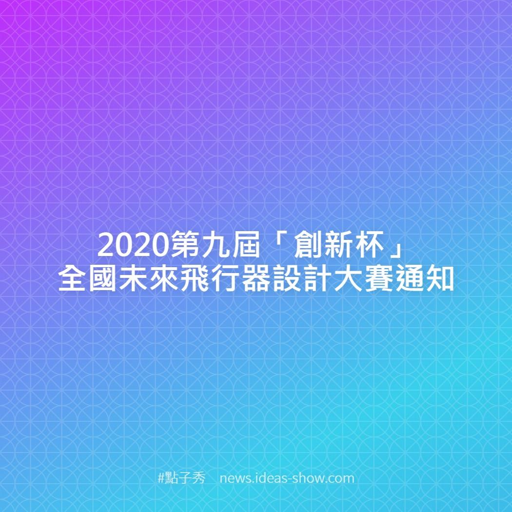 2020第九屆「創新杯」全國未來飛行器設計大賽通知