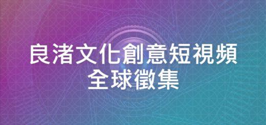 良渚文化創意短視頻全球徵集