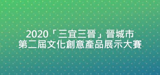 2020「三宜三晉」晉城市第二屆文化創意產品展示大賽