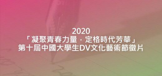2020「凝聚青春力量,定格時代芳華」第十屆中國大學生DV文化藝術節徵片