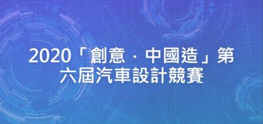 2020「創意.中國造」第六屆汽車設計競賽
